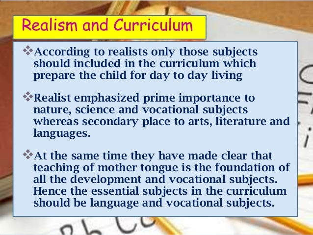 Realism and CurriculumAccording to realists only those subjects  should included in the curriculum which  prepare the chi...