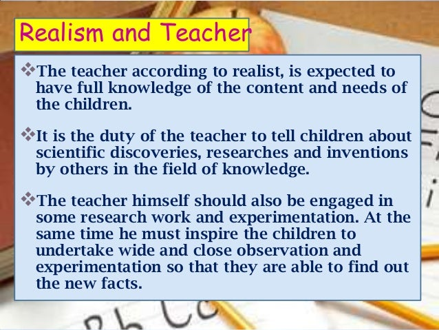 Realism and TeacherThe teacher according to realist, is expected to  have full knowledge of the content and needs of  the...