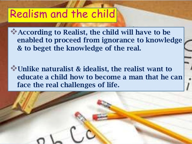 Realism and the childAccording to Realist, the child will have to be  enabled to proceed from ignorance to knowledge  & t...