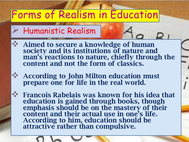 Forms of Realism in Education Humanistic Realism   Aimed to secure a knowledge of human    society and its institutions ...
