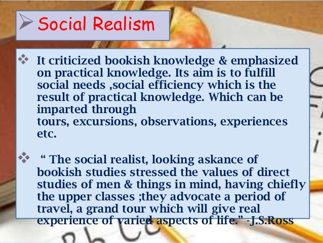  Social Realism   It criticized bookish knowledge & emphasized    on practical knowledge. Its aim is to fulfill    socia...