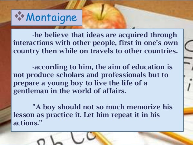 Montaigne      -he believe that ideas are acquired throughinteractions with other people, first in one's owncountry then ...