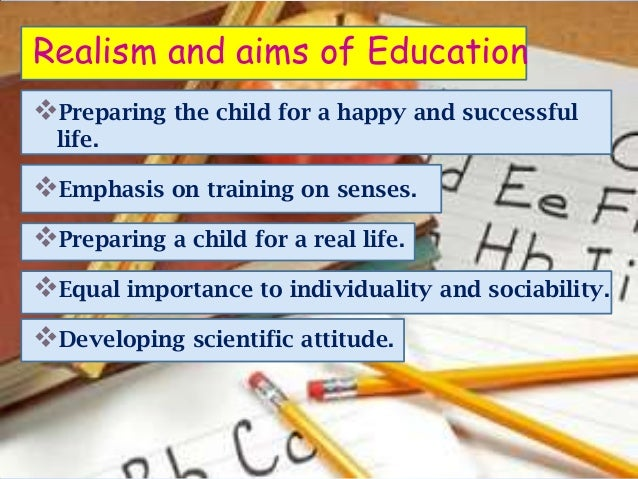 Realism and aims of EducationPreparing the child for a happy and successful  life.Emphasis on training on senses.Prepar...