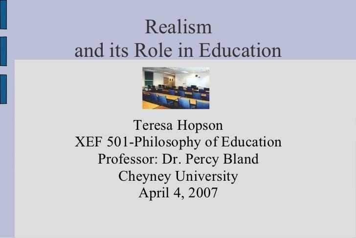 Realism and its Role in Education <ul><ul><li>Teresa Hopson </li></ul></ul><ul><ul><li>XEF 501-Philosophy of Education </l...