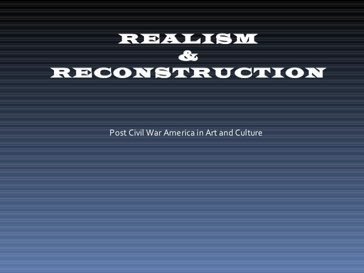 REALISM &  RECONSTRUCTION Post Civil War America in Art and Culture