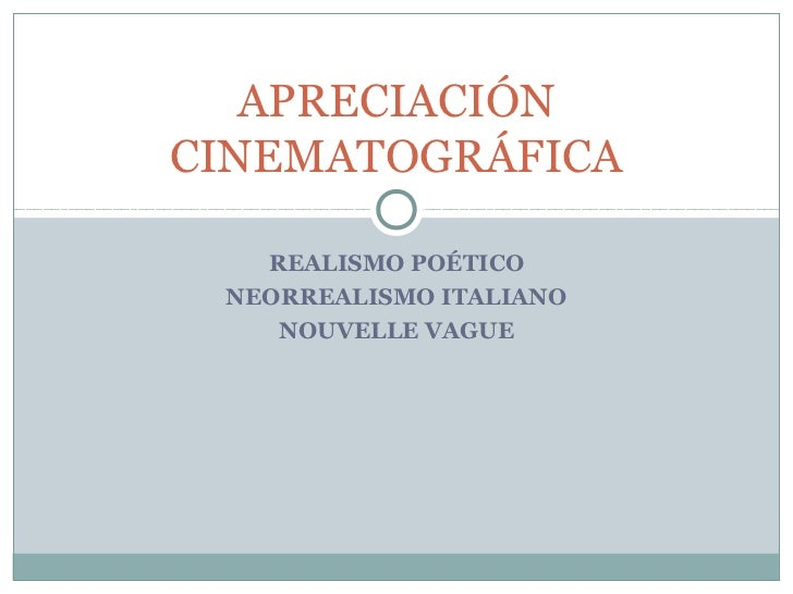 APRECIACIÓNCINEMATOGRÁFICA   REALISMO POÉTICO NEORREALISMO ITALIANO    NOUVELLE VAGUE