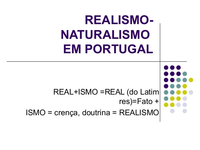 REALISMO-         NATURALISMO         EM PORTUGAL      REAL+ISMO =REAL (do Latim                          res)=Fato +ISMO ...