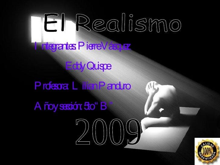 """El Realismo Integrantes: Pierre Vásquez    Eddy Quispe  Profesora:  Lilian Panduro Año y sección: 5to """"B"""" 2009"""