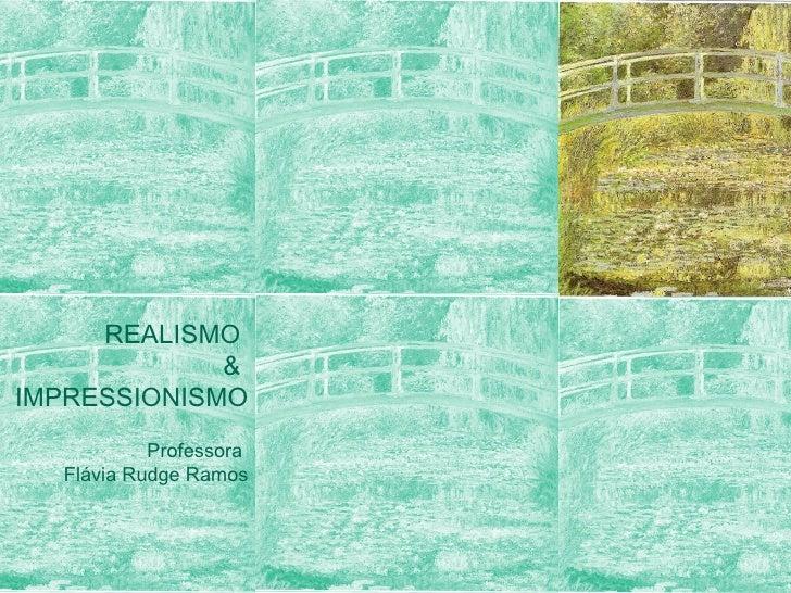 REALISMO  &  IMPRESSIONISMO Professora  Flávia Rudge Ramos