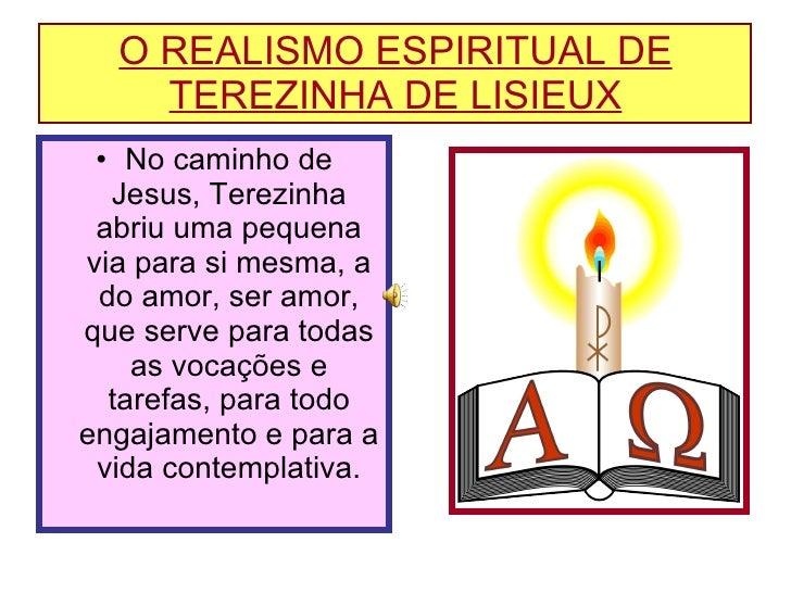 O REALISMO ESPIRITUAL DE TEREZINHA DE LISIEUX <ul><li>No caminho de Jesus, Terezinha abriu uma pequena via para si mesma, ...