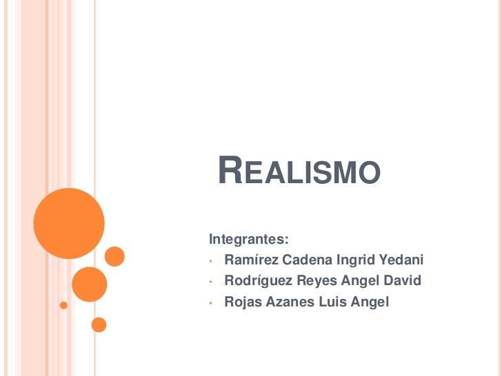 REALISMOIntegrantes:• Ramírez Cadena Ingrid Yedani• Rodríguez Reyes Angel David• Rojas Azanes Luis Angel