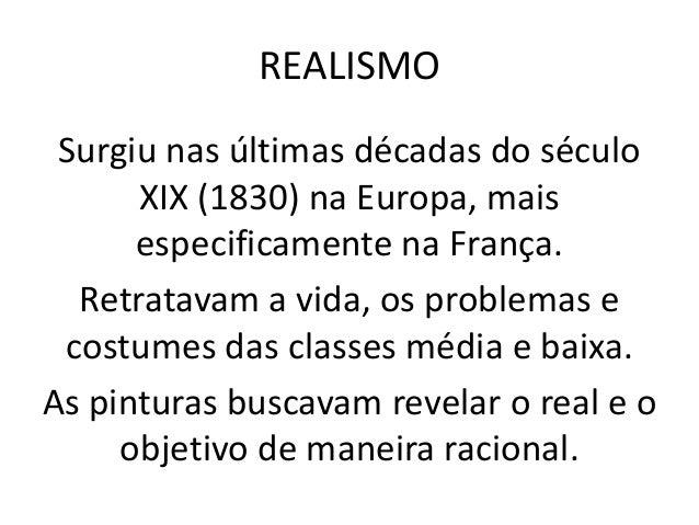 REALISMO Surgiu nas últimas décadas do século XIX (1830) na Europa, mais especificamente na França. Retratavam a vida, os ...
