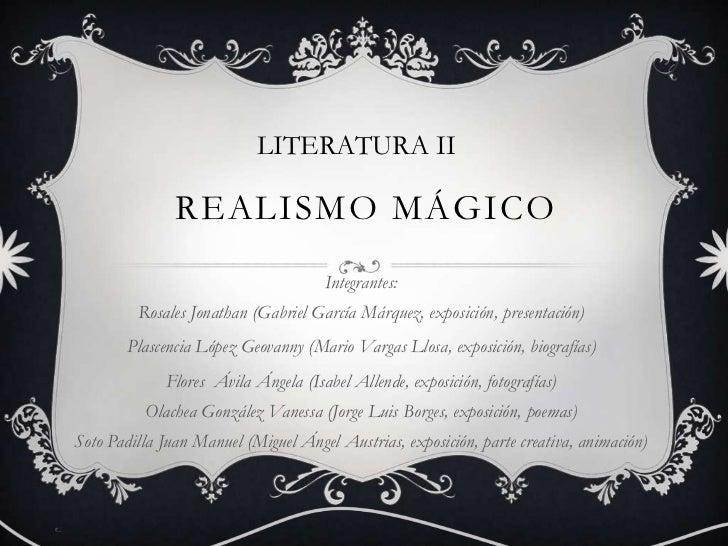 LITERATURA II<br />Realismo mágico<br />Integrantes:Rosales Jonathan (Gabriel García Márquez, exposición, presentación)<br...