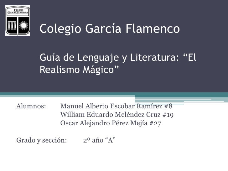"""Colegio García Flamenco       Guía de Lenguaje y Literatura: """"El       Realismo Mágico""""Alumnos:     Manuel Alberto Escobar..."""