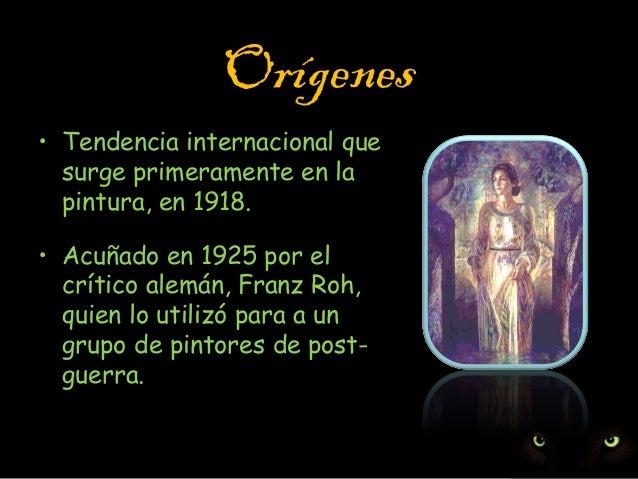 Orígenes • Tendencia internacional que surge primeramente en la pintura, en 1918. • Acuñado en 1925 por el crítico alemán,...