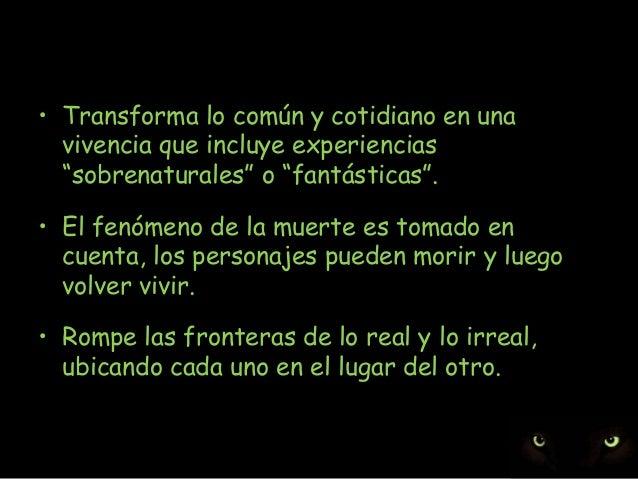 """• Transforma lo común y cotidiano en una vivencia que incluye experiencias """"sobrenaturales"""" o """"fantásticas"""". • El fenómeno..."""