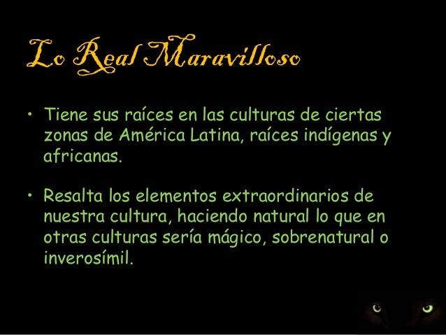 Lo Real Maravilloso • Tiene sus raíces en las culturas de ciertas zonas de América Latina, raíces indígenas y africanas. •...