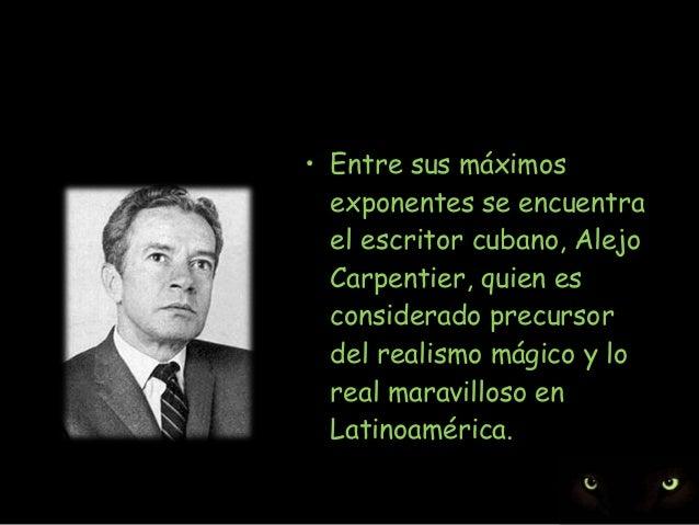 • Entre sus máximos exponentes se encuentra el escritor cubano, Alejo Carpentier, quien es considerado precursor del reali...