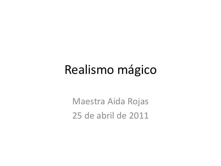 Realismo mágico<br />Maestra Aida Rojas<br />25 de abril de 2011<br />