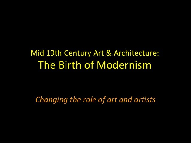 Mid 19th Century Art & Architecture:  The Birth of Modernism Changing the role of art and artists