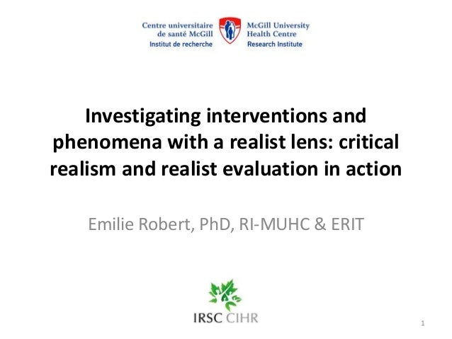 Investigating interventions and phenomena with a realist lens: critical realism and realist evaluation in action Emilie Ro...