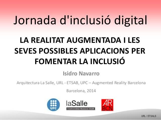 Jornada d'inclusió digital LA REALITAT AUGMENTADA I LES SEVES POSSIBLES APLICACIONS PER FOMENTAR LA INCLUSIÓ Isidro Navarr...