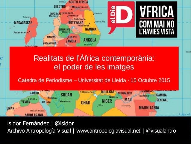 Realitats de l'Àfrica contemporània: el poder de les imatges Catedra de Periodisme – Universitat de Lleida - 15 Octubre 20...