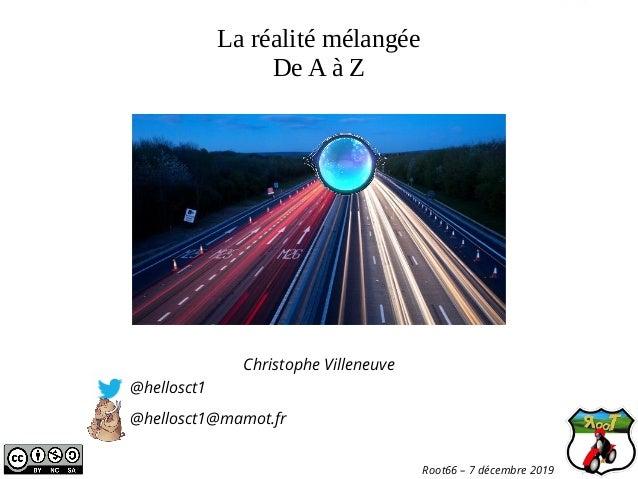 La réalité mélangée De A à Z Christophe Villeneuve @hellosct1 @hellosct1@mamot.fr Root66 – 7 décembre 2019