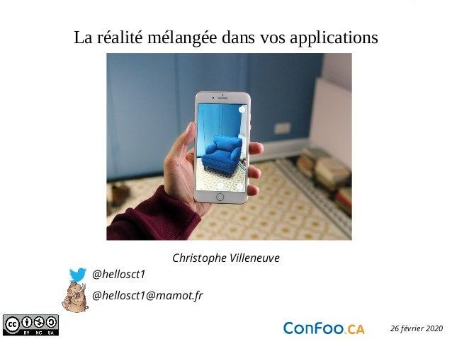 La réalité mélangée dans vos applications Christophe Villeneuve @hellosct1 @hellosct1@mamot.fr Confoo.ca 26 février 2020