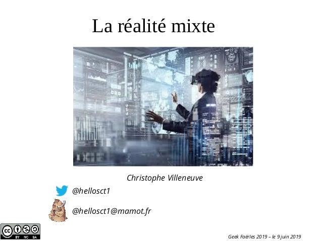 La réalité mixte Christophe Villeneuve @hellosct1 @hellosct1@mamot.fr Geek FaërIes 2019 – le 9 juin 2019