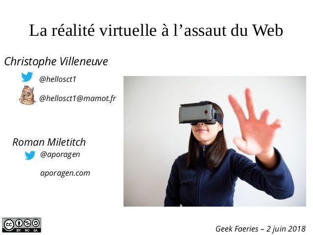 La réalité virtuelle à l'assaut du Web Geek Faeries – 2 juin 2018 Christophe Villeneuve @hellosct1 @hellosct1@mamot.fr @ap...
