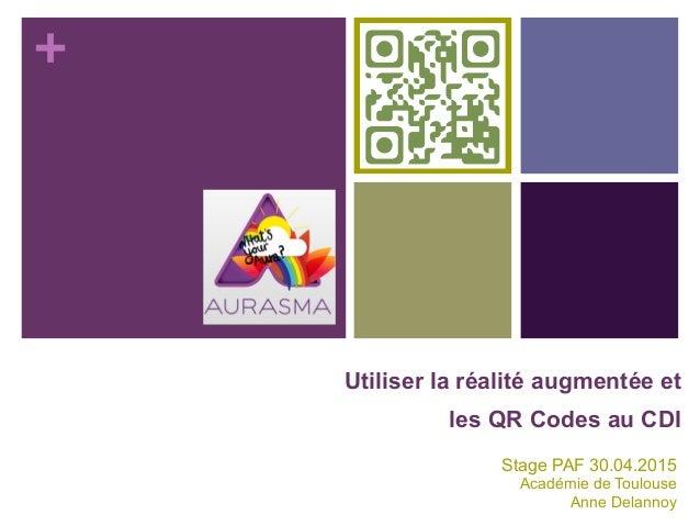 + Utiliser la réalité augmentée et les QR Codes au CDI Stage PAF 30.04.2015 Académie de Toulouse Anne Delannoy