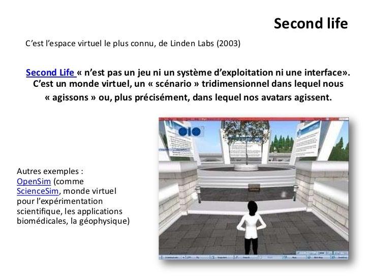 Second life  C'est l'espace virtuel le plus connu, de Linden Labs (2003)  Second Life « n'est pas un jeu ni un système d'e...