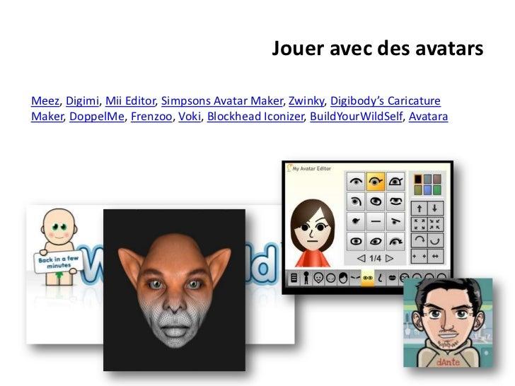 Jouer avec des avatarsMeez, Digimi, Mii Editor, Simpsons Avatar Maker, Zwinky, Digibody's CaricatureMaker, DoppelMe, Frenz...