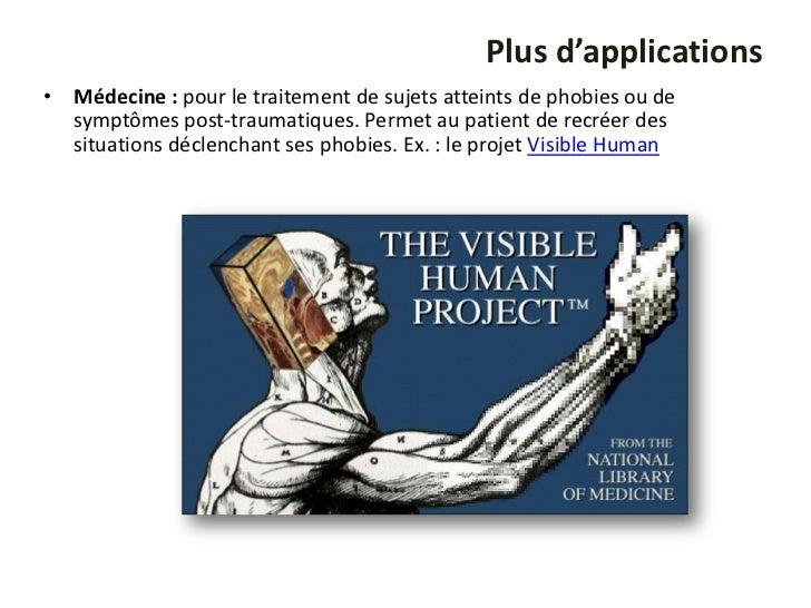 Plus d'applications• Médecine : pour le traitement de sujets atteints de phobies ou de  symptômes post-traumatiques. Perme...