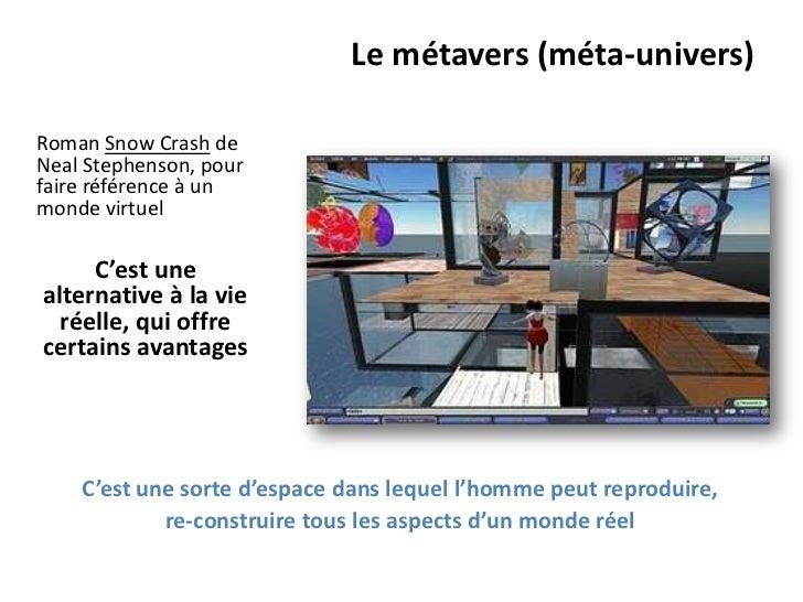Le métavers (méta-univers)Roman Snow Crash deNeal Stephenson, pourfaire référence à unmonde virtuel     C'est unealternati...