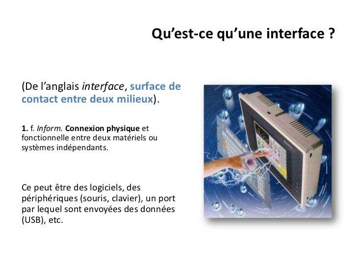 Qu'est-ce qu'une interface ?(De l'anglais interface, surface decontact entre deux milieux).1. f. Inform. Connexion physiqu...
