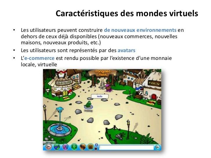 Caractéristiques des mondes virtuels• Les utilisateurs peuvent construire de nouveaux environnements en  dehors de ceux dé...