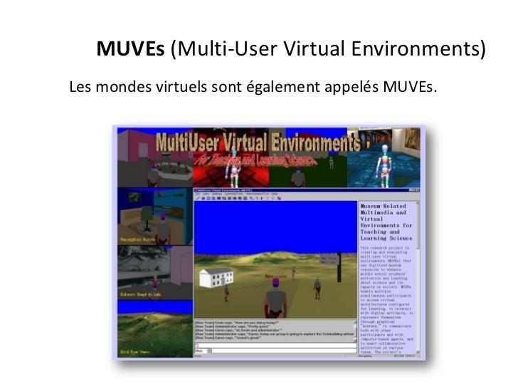 MUVEs (Multi-User Virtual Environments)Les mondes virtuels sont également appelés MUVEs.