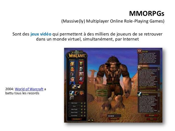 MMORPGs                            (Massive(ly) Multiplayer Online Role-Playing Games)    Sont des jeux vidéo qui permette...
