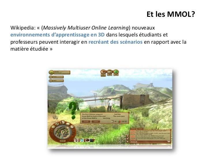 Et les MMOL?Wikipedia: « (Massively Multiuser Online Learning) nouveauxenvironnements d'apprentissage en 3D dans lesquels ...