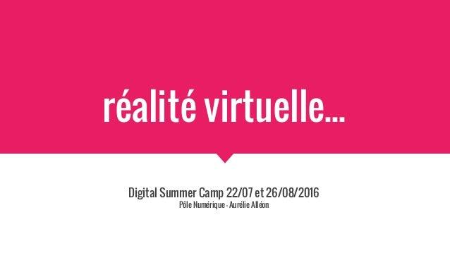 réalité virtuelle... Digital Summer Camp 22/07 et 26/08/2016 Pôle Numérique - Aurélie Alléon