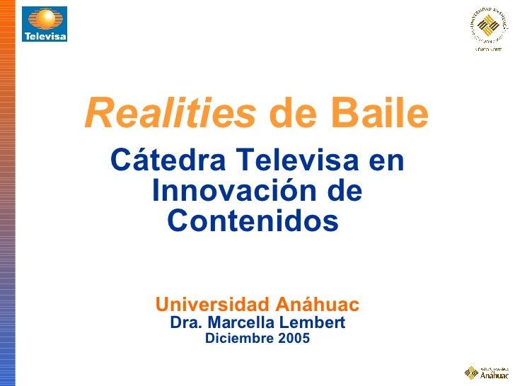 Realities  de Baile Universidad Anáhuac Dra. Marcella Lembert Diciembre 2005 Cátedra Televisa en Innovación de Contenidos