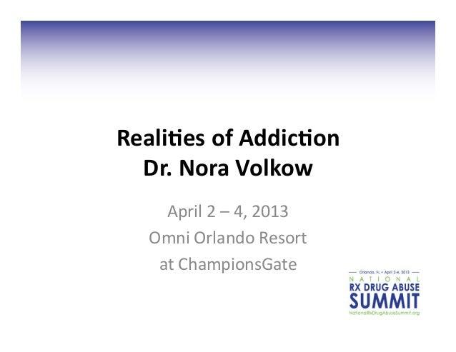 Reali&es of Addic&on Dr. Nora Volkow April 2 – 4, 2013 Omni Orlando Resort  at ChampionsGa...