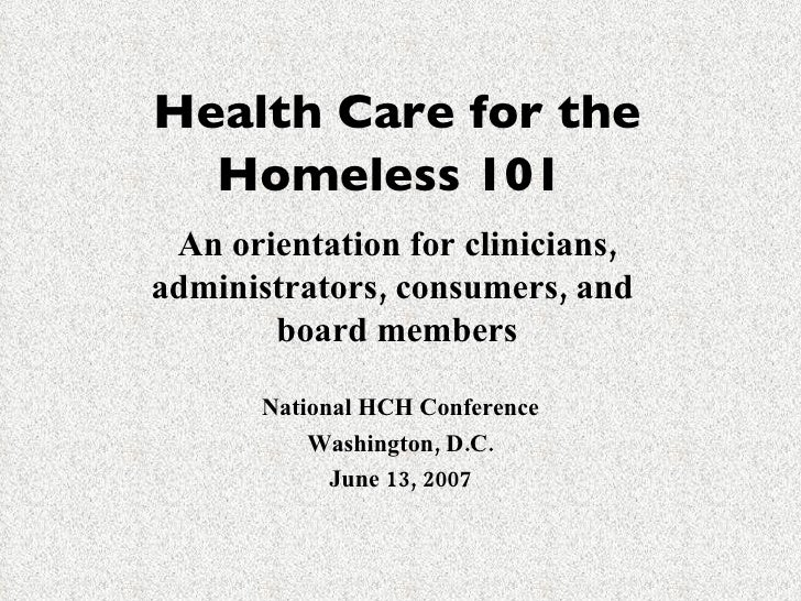Health Care for the Homeless 101   An orientation for clinicians, administrators, consumers, and  board members National H...