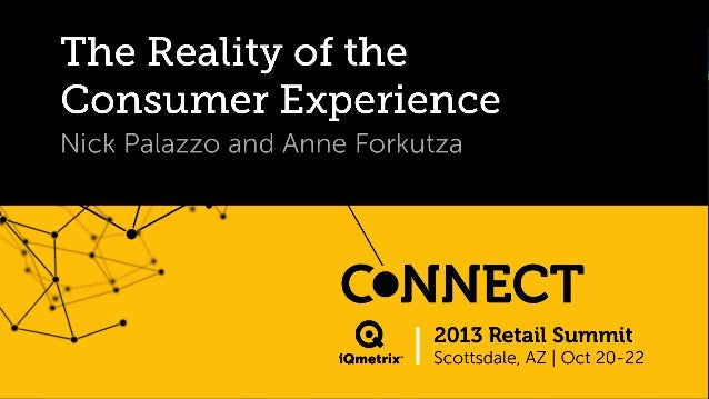 The Reality of the Consumer Experience Nick Palazzo and Anne Forkutza