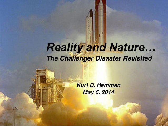 Reality and Nature… The Challenger Disaster Revisited Kurt D. Hamman May 5, 2014