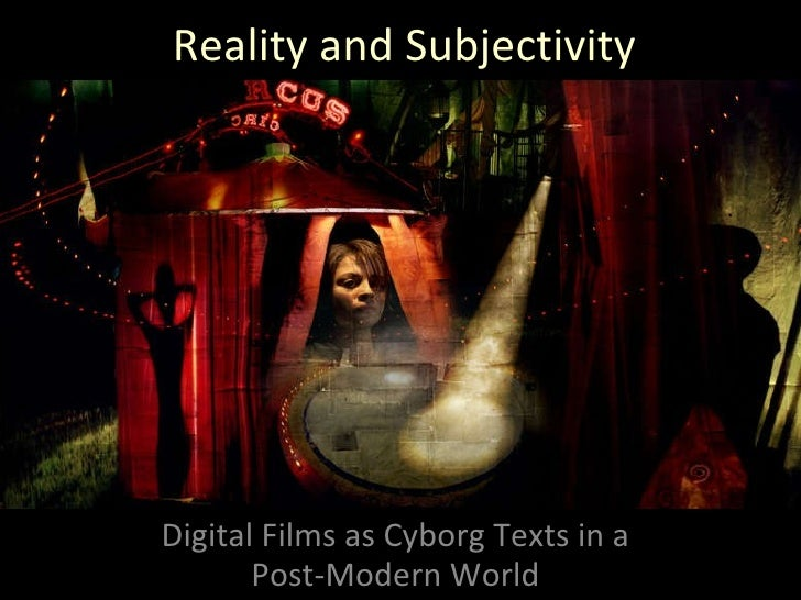 Reality and Subjectivity Digital Films as Cyborg Texts in a Post-Modern World
