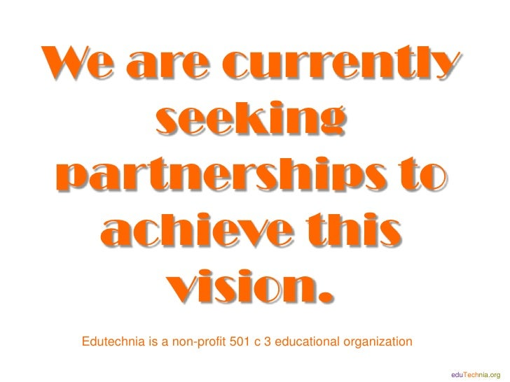 We are currently     seeking partnerships to  achieve this      vision.  Edutechnia is a non-profit 501 c 3 educational or...
