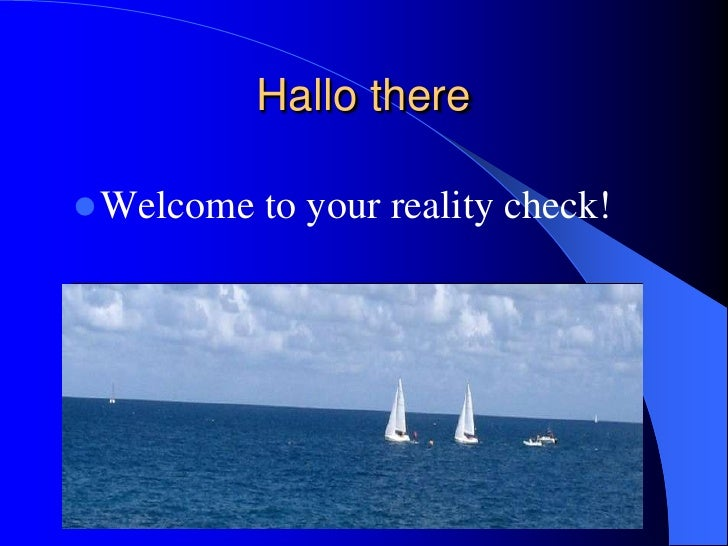 Hallo there<br />Welcome to your reality check!<br />